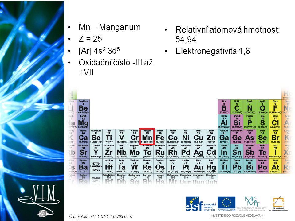Č.projektu : CZ.1.07/1.1.06/03.0057 Mn – Manganum Z = 25 [Ar] 4s 2 3d 5 Oxidační číslo -III až +VII Relativní atomová hmotnost: 54,94 Elektronegativita 1,6