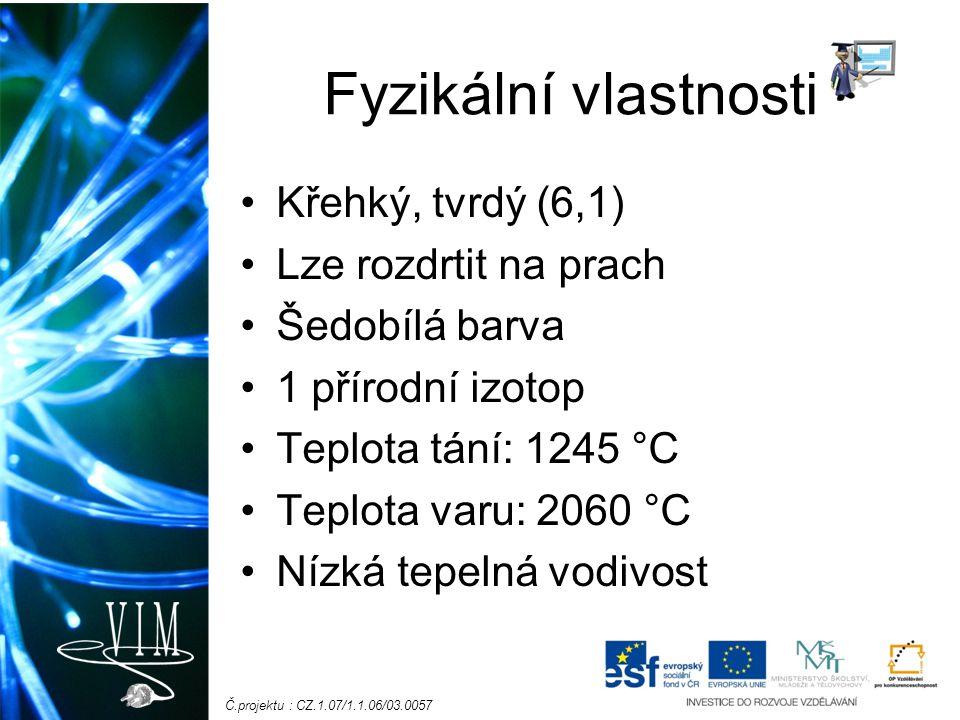 Č.projektu : CZ.1.07/1.1.06/03.0057 Fyzikální vlastnosti Křehký, tvrdý (6,1) Lze rozdrtit na prach Šedobílá barva 1 přírodní izotop Teplota tání: 1245 °C Teplota varu: 2060 °C Nízká tepelná vodivost