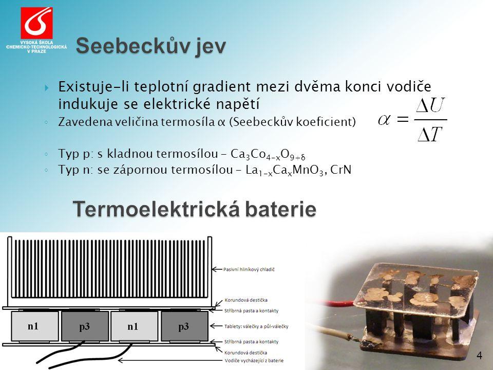 Seebeckův jev 4  Existuje-li teplotní gradient mezi dvěma konci vodiče indukuje se elektrické napětí ◦ Zavedena veličina termosíla α (Seebeckův koeficient) ◦ Typ p: s kladnou termosílou - Ca 3 Co 4-x O 9+δ ◦ Typ n: se zápornou termosílou - La 1-x Ca x MnO 3, CrN