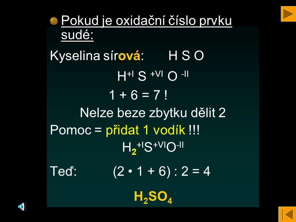 Pokud je oxidační číslo prvku sudé: Kyselina sírová:H S O H +I S +VI O -II 1 + 6 = 7 .