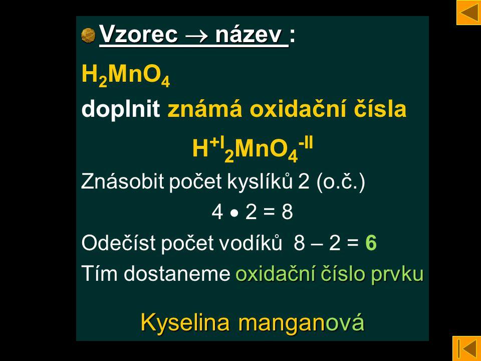 Vzorec  název Vzorec  název : H 2 MnO 4 doplnit známá oxidační čísla H +I 2 MnO 4 -II Znásobit počet kyslíků 2 (o.č.) 4  2 = 8 Odečíst počet vodíků 8 – 2 = 6 oxidační číslo prvku Tím dostaneme oxidační číslo prvku Kyselina manganová