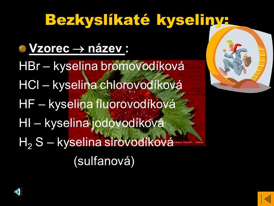Bezkyslíkaté kyseliny: Vzorec  název Vzorec  název : HBr – kyselina bromovodíková HCl – kyselina chlorovodíková HF – kyselina fluorovodíková HI – kyselina jodovodíková H 2 S – kyselina sirovodíková (sulfanová)