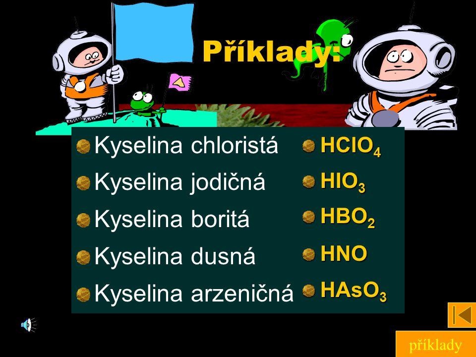 Příklady: Kyselina chloristá Kyselina jodičná Kyselina boritá Kyselina dusná Kyselina arzeničná HClO 4 HIO 3 HBO 2 HNO HAsO 3 příklady
