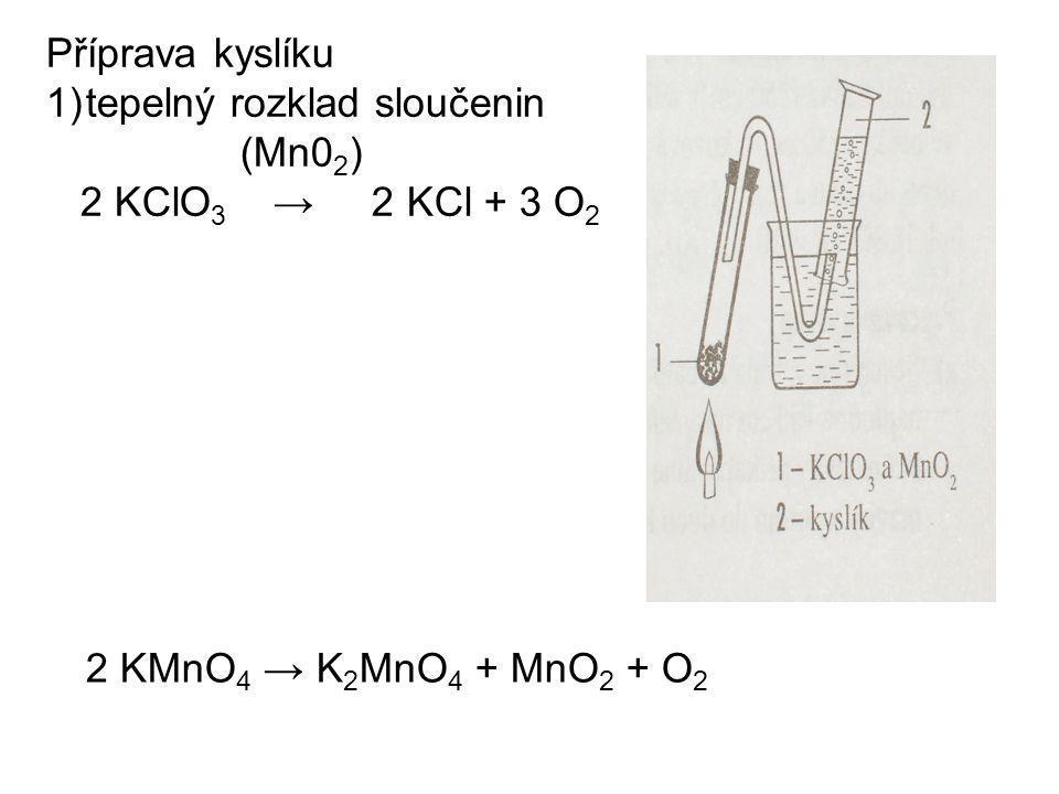 Příprava kyslíku 1)tepelný rozklad sloučenin (Mn0 2 ) 2 KClO 3 → 2 KCl + 3 O 2 2 KMnO 4 → K 2 MnO 4 + MnO 2 + O 2