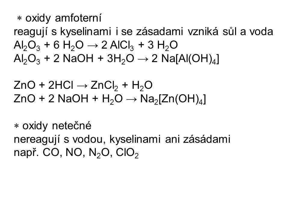 oxidy amfoterní reagují s kyselinami i se zásadami vzniká sůl a voda Al 2 O 3 + 6 H 2 O → 2 AlCl 3 + 3 H 2 O Al 2 O 3 + 2 NaOH + 3H 2 O → 2 Na[Al(OH