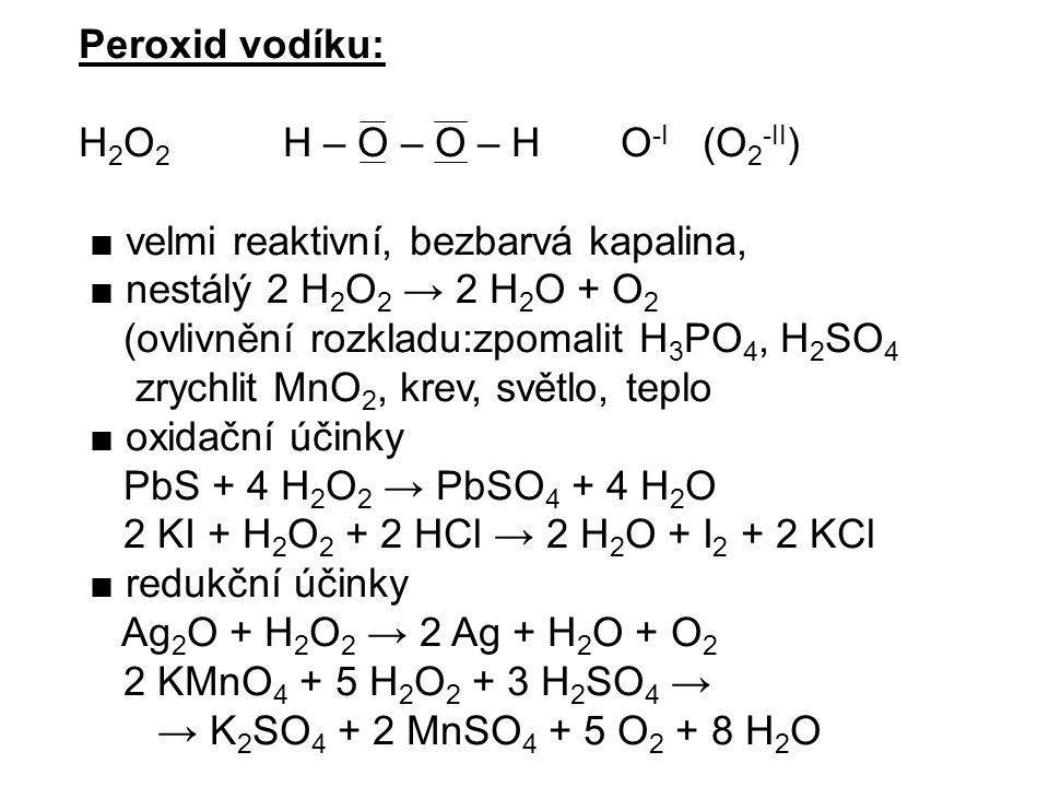 Peroxid vodíku: H 2 O 2 H – O – O – H O -I (O 2 -II ) ■ velmi reaktivní, bezbarvá kapalina, ■ nestálý 2 H 2 O 2 → 2 H 2 O + O 2 (ovlivnění rozkladu:zp
