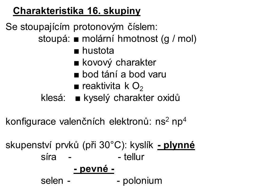 Charakteristika 16. skupiny Se stoupajícím protonovým číslem: stoupá: ■ molární hmotnost (g / mol) ■ hustota ■ kovový charakter ■ bod tání a bod varu
