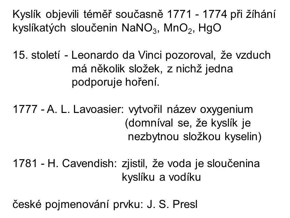 Kyslík objevili téměř současně 1771 - 1774 při žíhání kyslíkatých sloučenin NaNO 3, MnO 2, HgO 15. století - Leonardo da Vinci pozoroval, že vzduch má