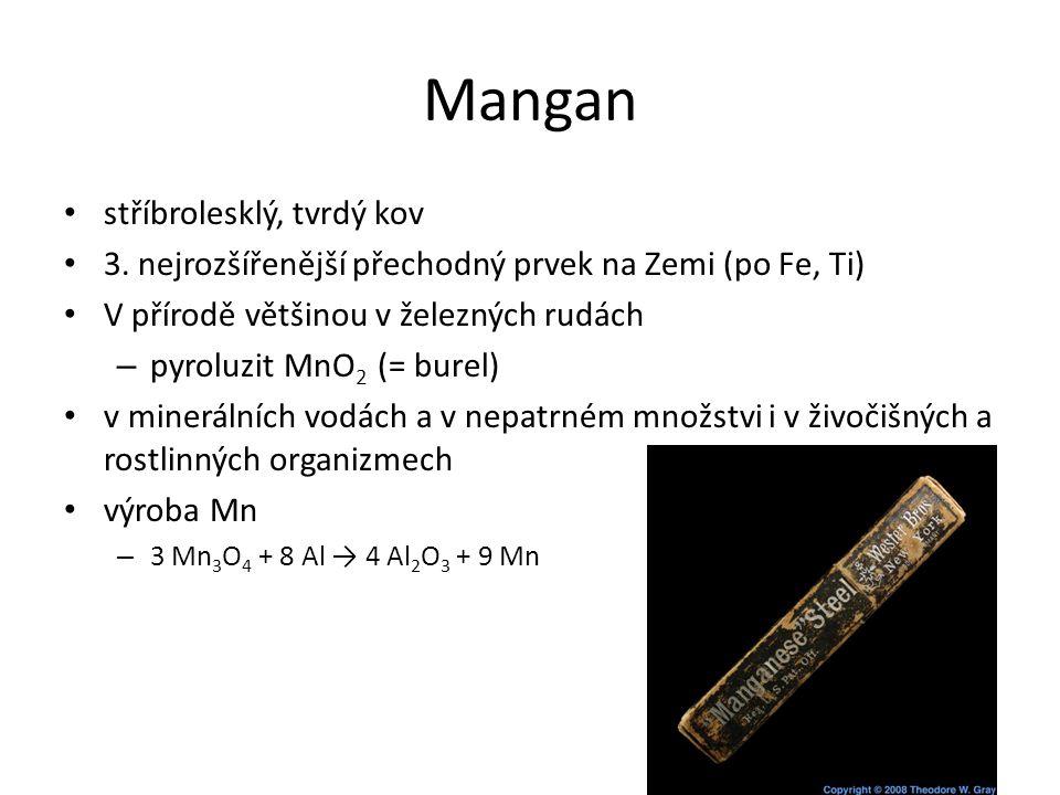 Mangan stříbrolesklý, tvrdý kov 3. nejrozšířenější přechodný prvek na Zemi (po Fe, Ti) V přírodě většinou v železných rudách – pyroluzit MnO 2 (= bure