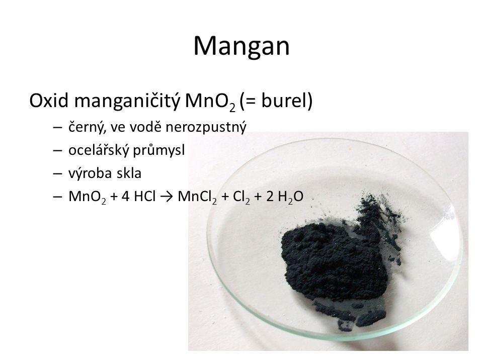 Mangan Oxid manganičitý MnO 2 (= burel) – černý, ve vodě nerozpustný – ocelářský průmysl – výroba skla – MnO 2 + 4 HCl → MnCl 2 + Cl 2 + 2 H 2 O