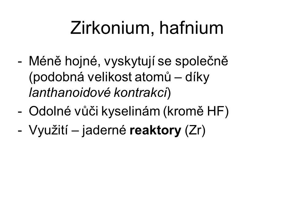 Zirkonium, hafnium -Méně hojné, vyskytují se společně (podobná velikost atomů – díky lanthanoidové kontrakci) -Odolné vůči kyselinám (kromě HF) -Využi