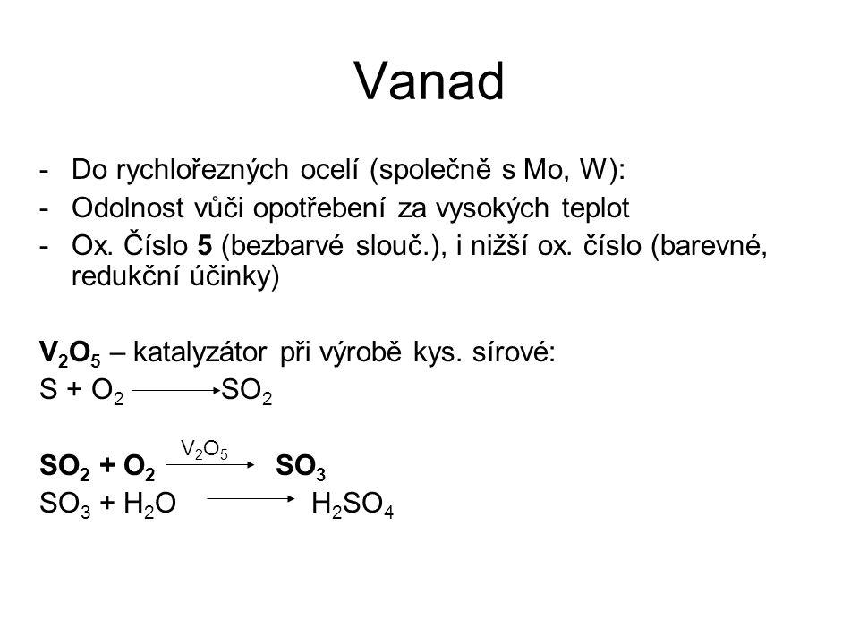 Vanad -Do rychlořezných ocelí (společně s Mo, W): -Odolnost vůči opotřebení za vysokých teplot -Ox. Číslo 5 (bezbarvé slouč.), i nižší ox. číslo (bare