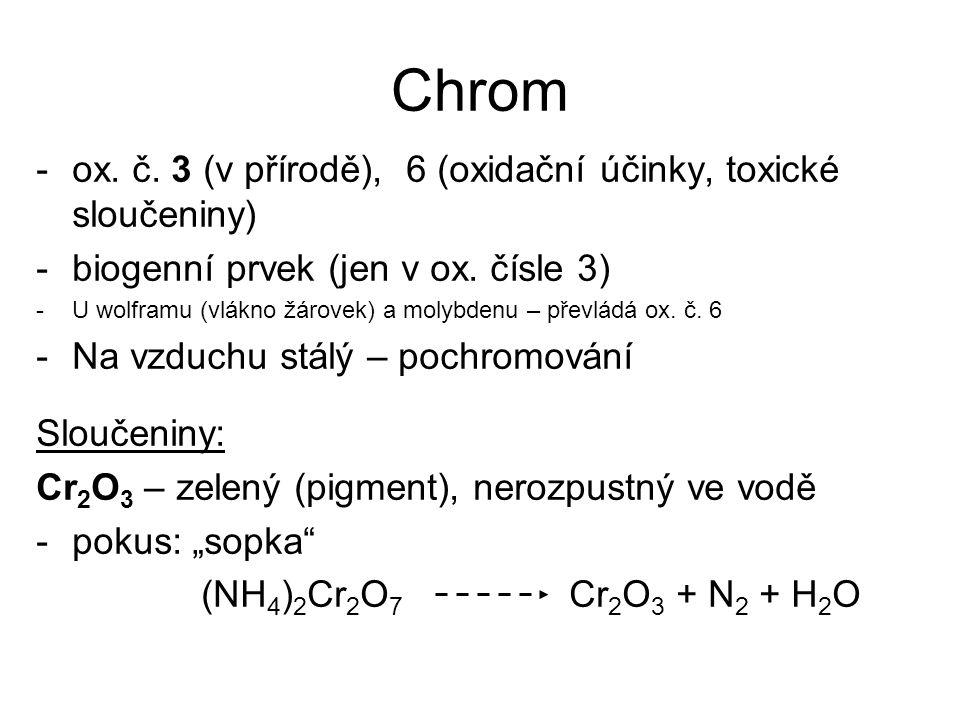 Chrom -ox. č. 3 (v přírodě), 6 (oxidační účinky, toxické sloučeniny) -biogenní prvek (jen v ox. čísle 3) -U wolframu (vlákno žárovek) a molybdenu – př
