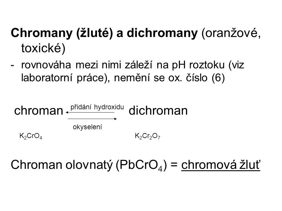 Chromany (žluté) a dichromany (oranžové, toxické) -rovnováha mezi nimi záleží na pH roztoku (viz laboratorní práce), nemění se ox. číslo (6) chroman d