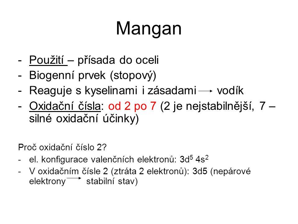 Mangan -Použití – přísada do oceli -Biogenní prvek (stopový) -Reaguje s kyselinami i zásadami vodík -Oxidační čísla: od 2 po 7 (2 je nejstabilnější, 7