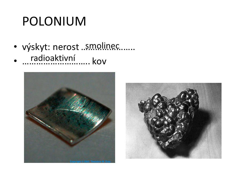 POLONIUM výskyt: nerost ………………….. ……………………….. kov smolinec radioaktivní