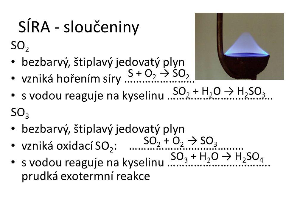 SÍRA - sloučeniny SO 2 bezbarvý, štiplavý jedovatý plyn vzniká hořením síry …………………… s vodou reaguje na kyselinu ……………………………… SO 3 bezbarvý, štiplavý