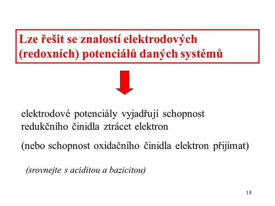 18 Lze řešit se znalostí elektrodových (redoxních) potenciálů daných systémů elektrodové potenciály vyjadřují schopnost redukčního činidla ztrácet ele