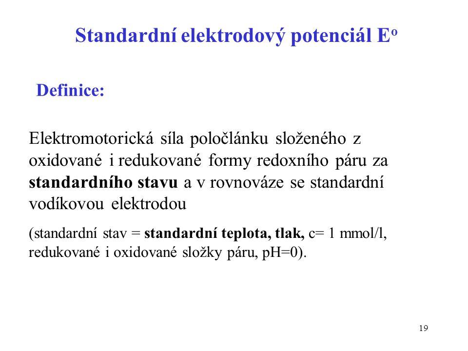 19 Standardní elektrodový potenciál E o Elektromotorická síla poločlánku složeného z oxidované i redukované formy redoxního páru za standardního stavu