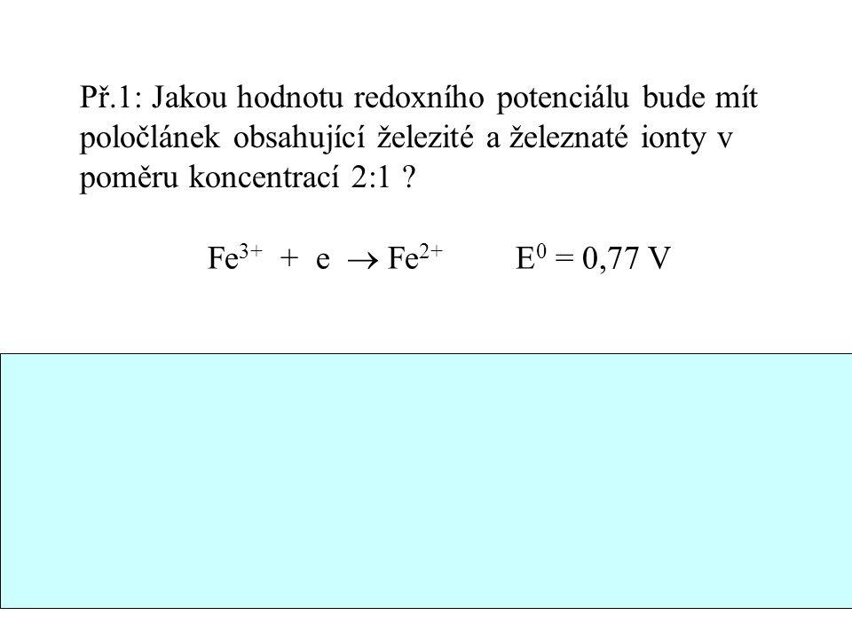 31 Př.1: Jakou hodnotu redoxního potenciálu bude mít poločlánek obsahující železité a železnaté ionty v poměru koncentrací 2:1 ? Fe 3+ + e  Fe 2+ E 0