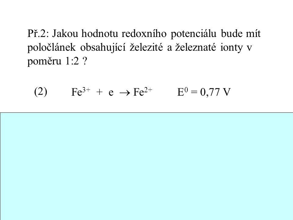 32 Př.2: Jakou hodnotu redoxního potenciálu bude mít poločlánek obsahující železité a železnaté ionty v poměru 1:2 ? Fe 3+ + e  Fe 2+ E 0 = 0,77 V E(