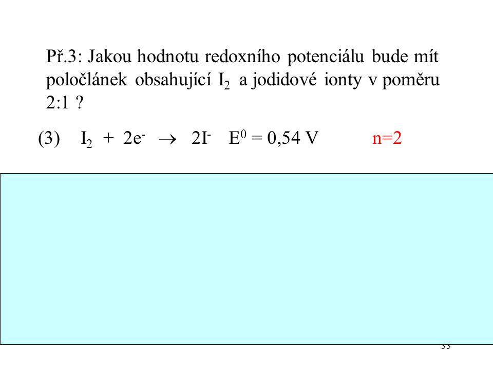 33 Př.3: Jakou hodnotu redoxního potenciálu bude mít poločlánek obsahující I 2 a jodidové ionty v poměru 2:1 ? I 2 + 2e -  2I - E 0 = 0,54 V n=2 E(3)