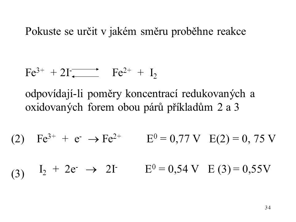34 Pokuste se určit v jakém směru proběhne reakce Fe 3+ + 2I - Fe 2+ + I 2 odpovídají-li poměry koncentrací redukovaných a oxidovaných forem obou párů