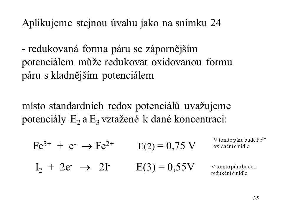 35 Aplikujeme stejnou úvahu jako na snímku 24 - redukovaná forma páru se zápornějším potenciálem může redukovat oxidovanou formu páru s kladnějším pot