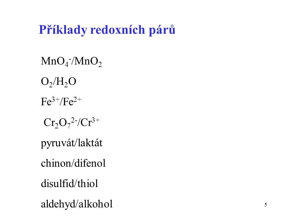5 Příklady redoxních párů MnO 4 - /MnO 2 O 2 /H 2 O Fe 3+ /Fe 2+ Cr 2 O 7 2- /Cr 3+ pyruvát/laktát chinon/difenol disulfid/thiol aldehyd/alkohol
