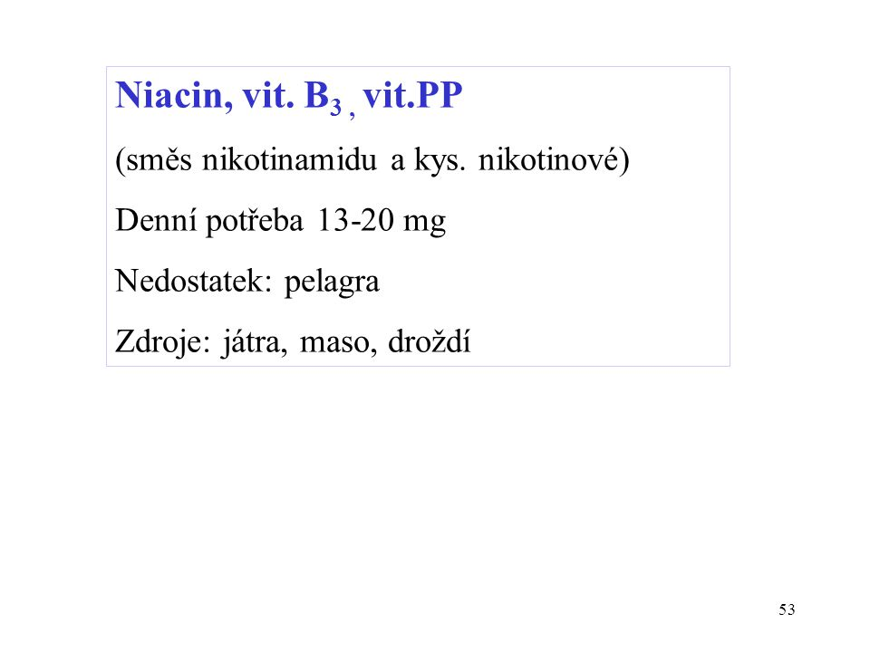 53 Niacin, vit. B 3, vit.PP (směs nikotinamidu a kys. nikotinové) Denní potřeba 13-20 mg Nedostatek: pelagra Zdroje: játra, maso, droždí