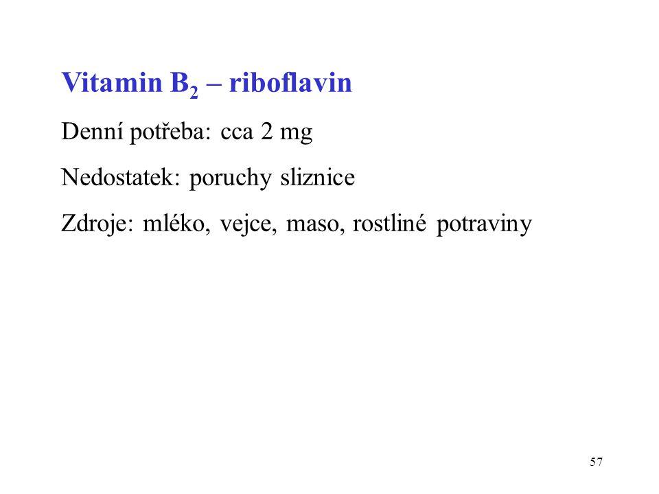 57 Vitamin B 2 – riboflavin Denní potřeba: cca 2 mg Nedostatek: poruchy sliznice Zdroje: mléko, vejce, maso, rostliné potraviny