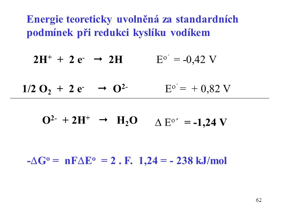62 -  G o = nF  E o = 2. F. 1,24 = - 238 kJ/mol 2H + + 2 e -  2H E o´ = -0,42 V 1/2 O 2 + 2 e -  O 2- E o´ = + 0,82 V  E o ´ = -1,24 V O 2- + 2H