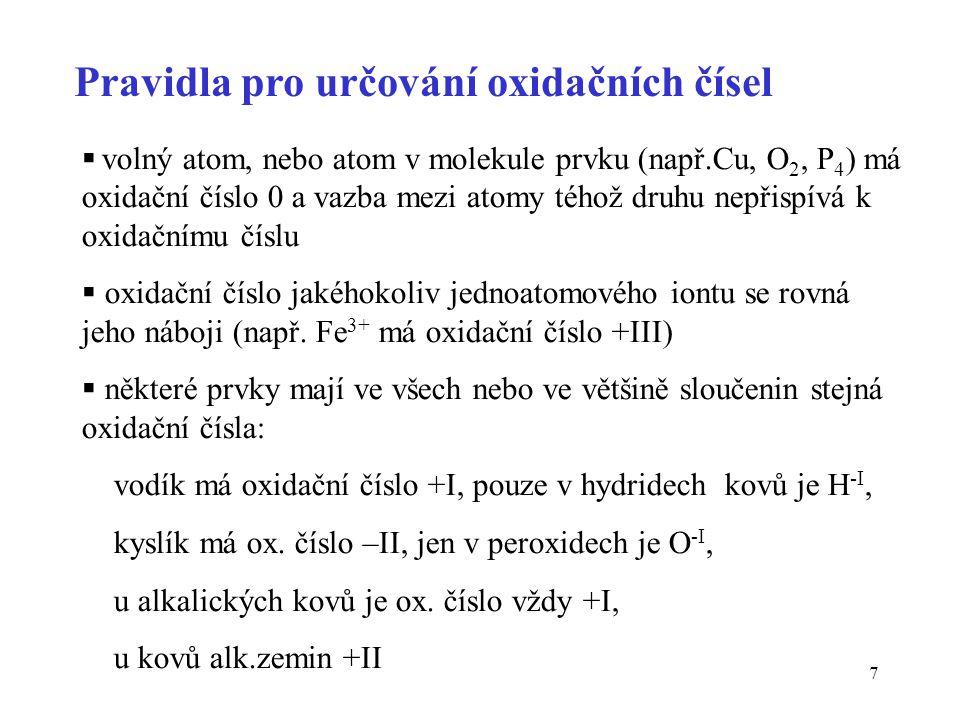 7 Pravidla pro určování oxidačních čísel  volný atom, nebo atom v molekule prvku (např.Cu, O 2, P 4 ) má oxidační číslo 0 a vazba mezi atomy téhož dr