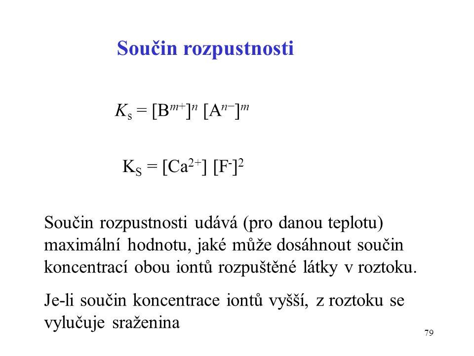 79 Součin rozpustnosti K s = [B m+ ] n [A n− ] m K S = [Ca 2+ ] [F - ] 2 Součin rozpustnosti udává (pro danou teplotu) maximální hodnotu, jaké může do