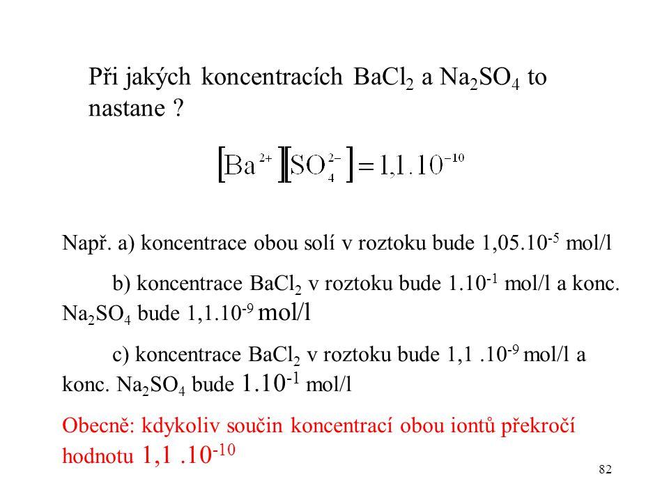 82 Při jakých koncentracích BaCl 2 a Na 2 SO 4 to nastane ? Např. a) koncentrace obou solí v roztoku bude 1,05.10 -5 mol/l b) koncentrace BaCl 2 v roz