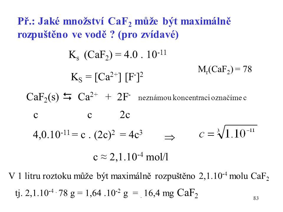 83 Př.: Jaké množství CaF 2 může být maximálně rozpuštěno ve vodě ? (pro zvídavé) K s (CaF 2 ) = 4.0. 10 -11 K S = [Ca 2+ ] [F - ] 2 CaF 2 (s)  Ca 2+