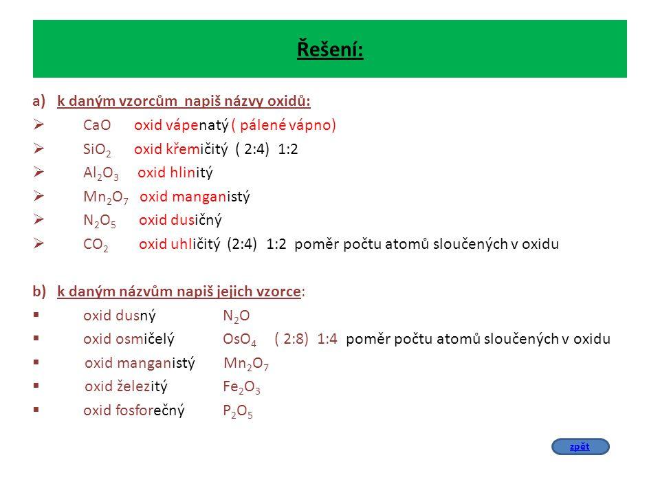 Řešení: a)k daným vzorcům napiš názvy oxidů:  CaO oxid vápenatý ( pálené vápno)  SiO 2 oxid křemičitý ( 2:4) 1:2  Al 2 O 3 oxid hlinitý  Mn 2 O 7 oxid manganistý  N 2 O 5 oxid dusičný  CO 2 oxid uhličitý (2:4) 1:2 poměr počtu atomů sloučených v oxidu b)k daným názvům napiš jejich vzorce:  oxid dusný N 2 O  oxid osmičelý OsO 4 ( 2:8) 1:4 poměr počtu atomů sloučených v oxidu  oxid manganistý Mn 2 O 7  oxid železitý Fe 2 O 3  oxid fosforečný P 2 O 5 zpět