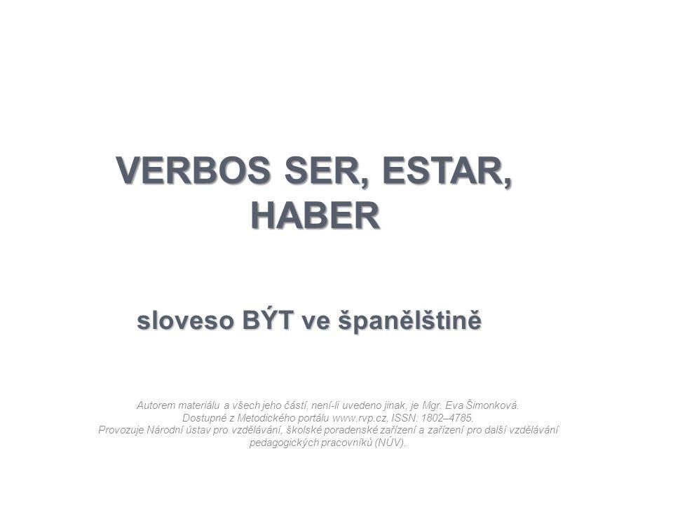 VERBOS SER, ESTAR, HABER sloveso BÝT ve španělštině Autorem materiálu a všech jeho částí, není-li uvedeno jinak, je Mgr. Eva Šimonková. Dostupné z Met