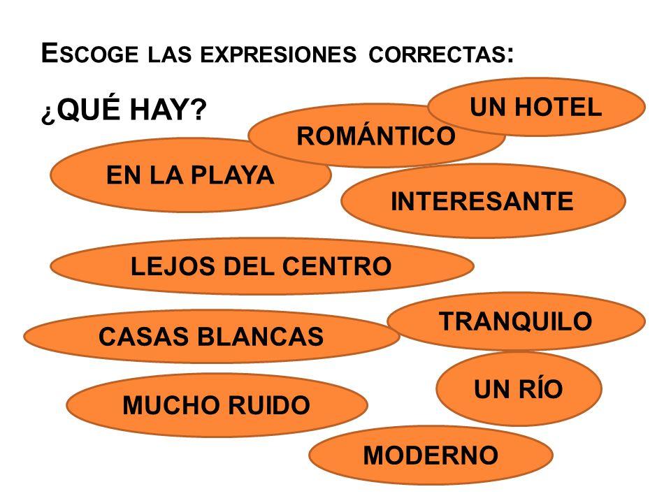 E SCOGE LAS EXPRESIONES CORRECTAS : ¿ QUÉ HAY? EN LA PLAYA ROMÁNTICO UN HOTEL INTERESANTE LEJOS DEL CENTRO TRANQUILO CASAS BLANCAS UN RÍO MUCHO RUIDO