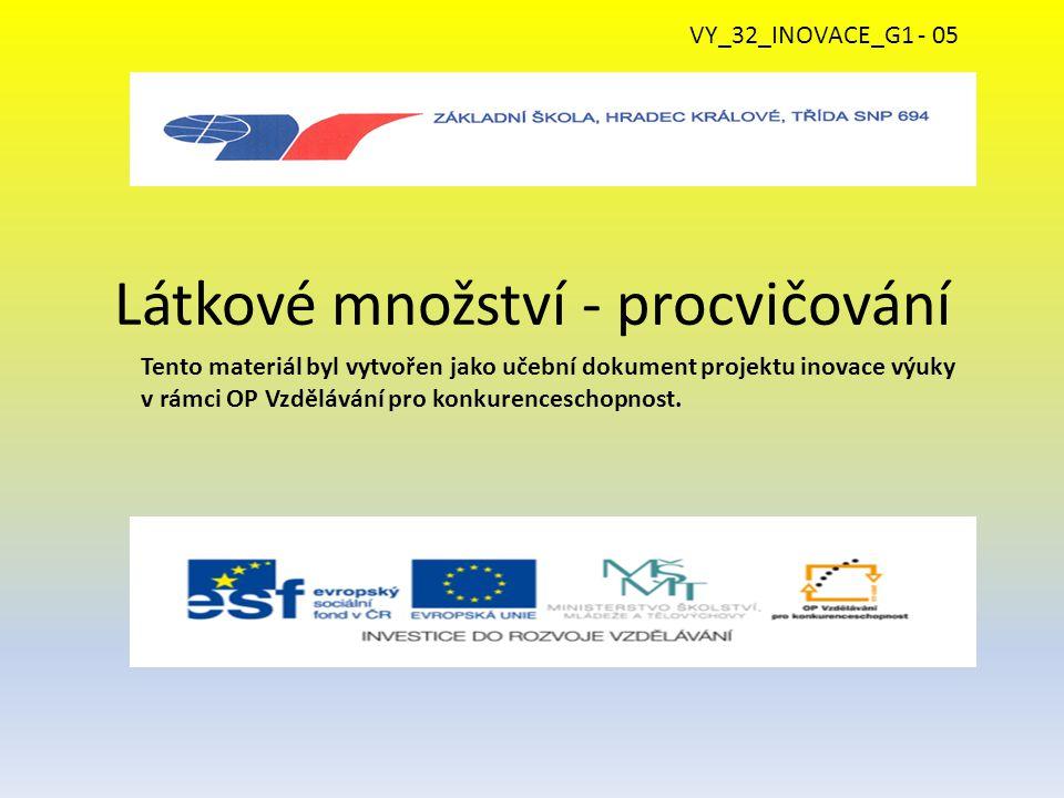 Látkové množství - procvičování Tento materiál byl vytvořen jako učební dokument projektu inovace výuky v rámci OP Vzdělávání pro konkurenceschopnost.