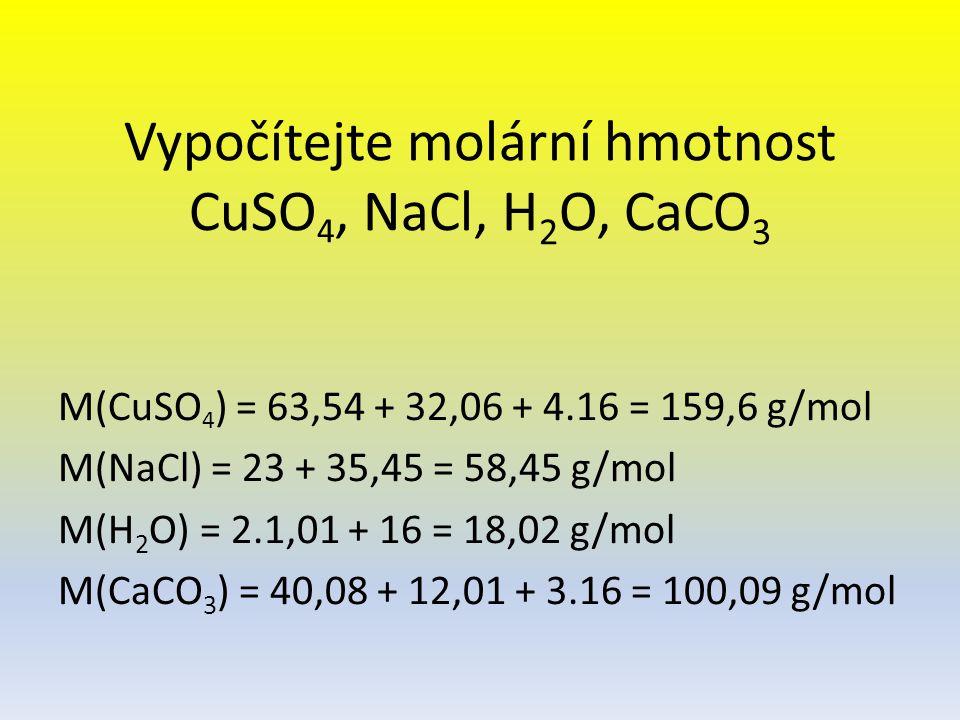 Vypočítejte molární hmotnost CuSO 4, NaCl, H 2 O, CaCO 3 M(CuSO 4 ) = 63,54 + 32,06 + 4.16 = 159,6 g/mol M(NaCl) = 23 + 35,45 = 58,45 g/mol M(H 2 O) =