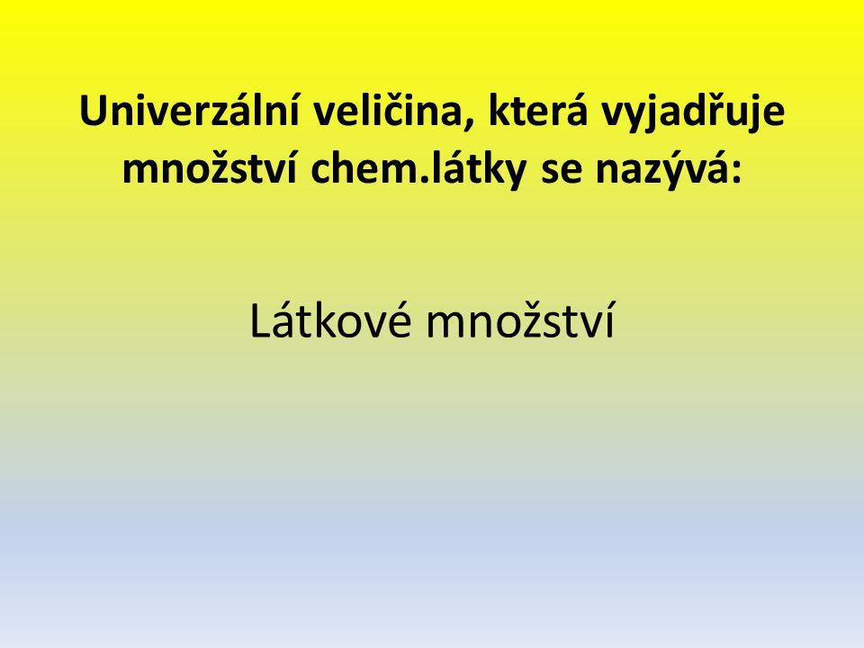 Univerzální veličina, která vyjadřuje množství chem.látky se nazývá: Látkové množství