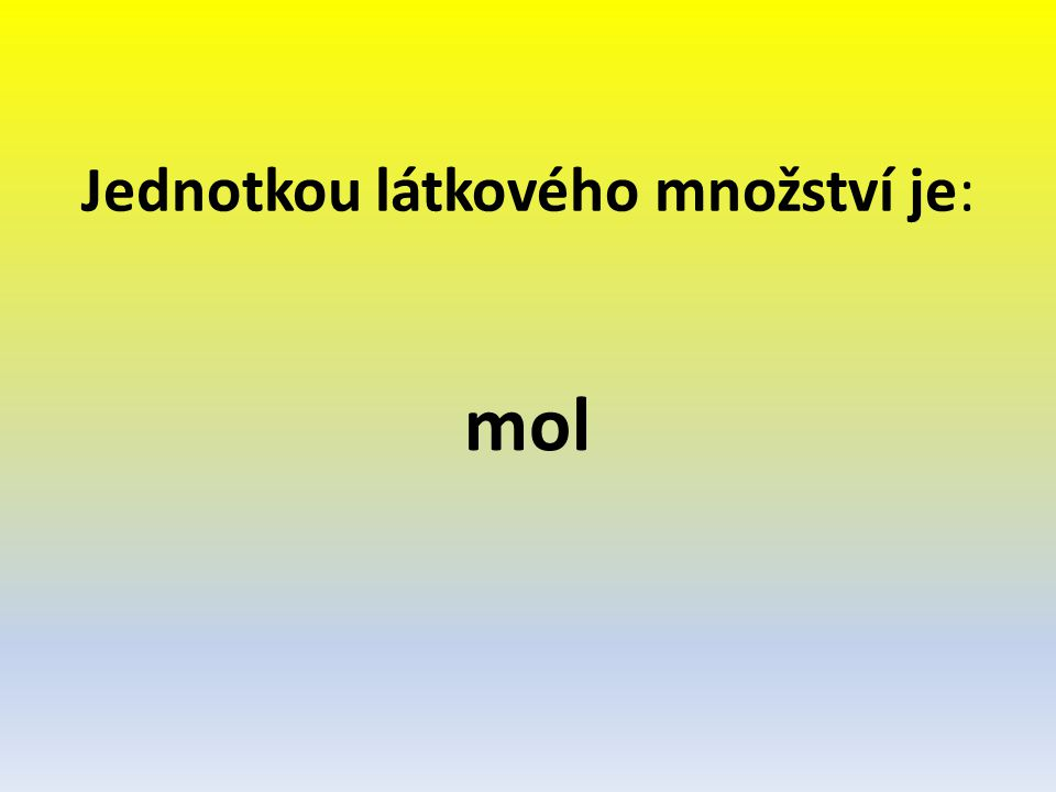 Jednotkou látkového množství je: mol