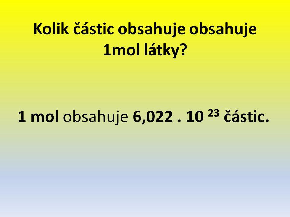 Kolik částic obsahuje obsahuje 1mol látky? 1 mol obsahuje 6,022. 10 23 částic.