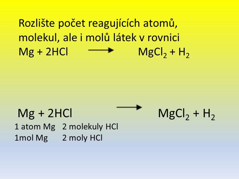 Mg + 2HCl MgCl 2 + H 2 1 atom Mg2 molekuly HCl 1mol Mg2 moly HCl Rozlište počet reagujících atomů, molekul, ale i molů látek v rovnici Mg + 2HCl MgCl