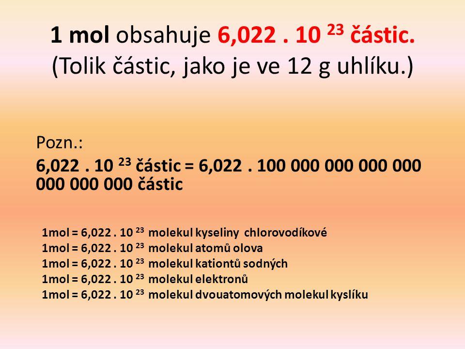 1 mol obsahuje 6,022. 10 23 částic. (Tolik částic, jako je ve 12 g uhlíku.) Pozn.: 6,022. 10 23 částic = 6,022. 100 000 000 000 000 000 000 000 částic