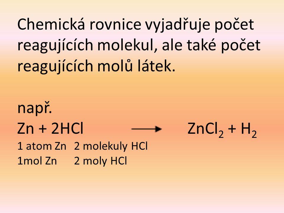 Chemická rovnice vyjadřuje počet reagujících molekul, ale také počet reagujících molů látek. např. Zn + 2HCl ZnCl 2 + H 2 1 atom Zn2 molekuly HCl 1mol