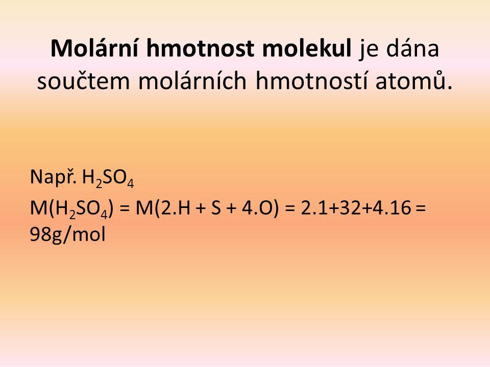 Molární hmotnost molekul je dána součtem molárních hmotností atomů. Např. H 2 SO 4 M(H 2 SO 4 ) = M(2.H + S + 4.O) = 2.1+32+4.16 = 98g/mol
