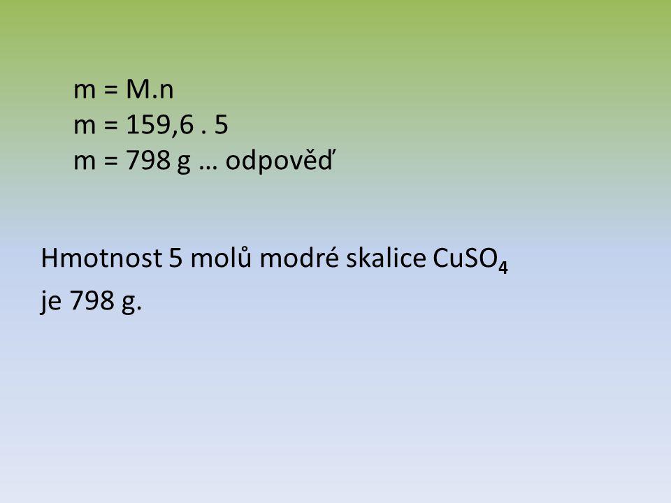 Hmotnost 5 molů modré skalice CuSO 4 je 798 g. m = M.n m = 159,6. 5 m = 798 g … odpověď