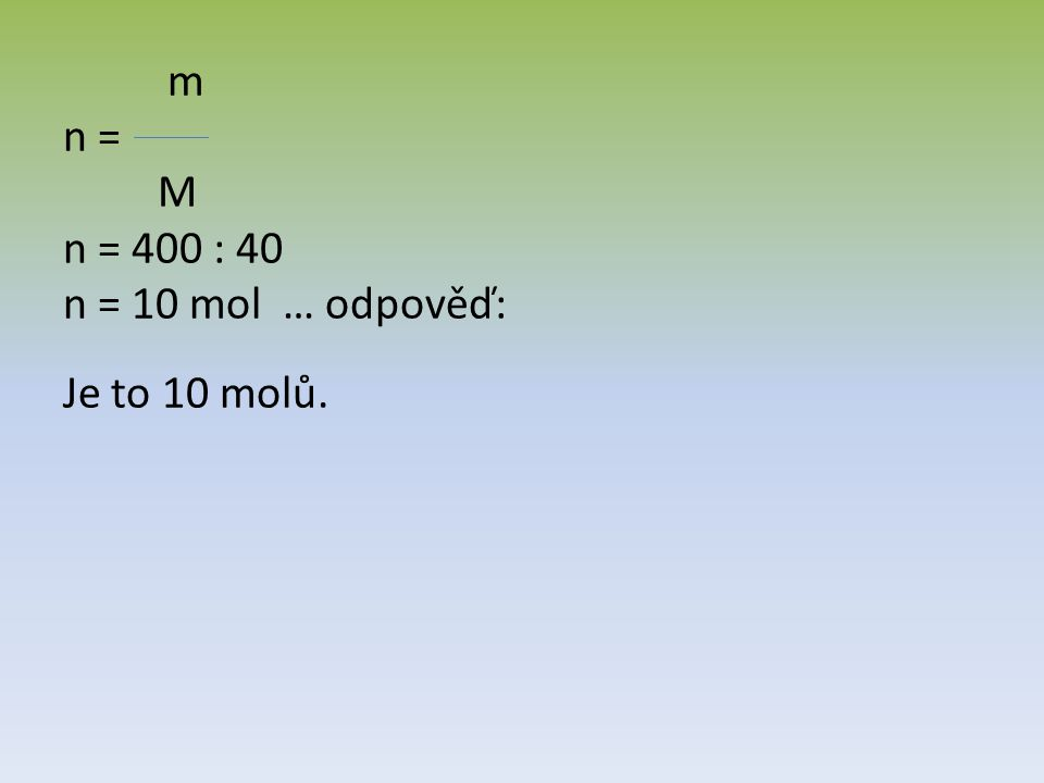 m n = M n = 400 : 40 n = 10 mol … odpověď: Je to 10 molů.